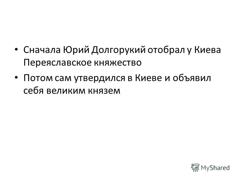 Сначала Юрий Долгорукий отобрал у Киева Переяславское княжество Потом сам утвердился в Киеве и объявил себя великим князем