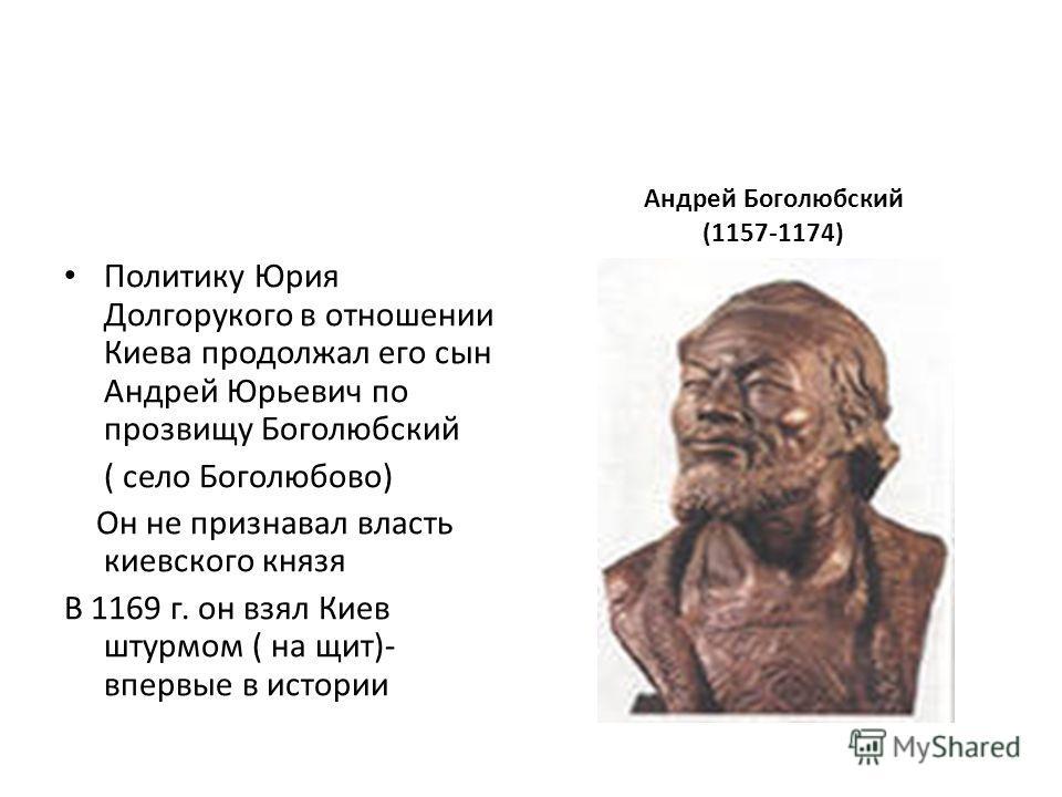 Политику Юрия Долгорукого в отношении Киева продолжал его сын Андрей Юрьевич по прозвищу Боголюбский ( село Боголюбово) Он не признавал власть киевского князя В 1169 г. он взял Киев штурмом ( на щит)- впервые в истории Андрей Боголюбский (1157-1174)