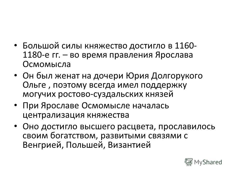 Большой силы княжество достигло в 1160- 1180-е гг. – во время правления Ярослава Осмомысла Он был женат на дочери Юрия Долгорукого Ольге, поэтому всегда имел поддержку могучих ростово-суздальских князей При Ярославе Осмомысле началась централизация к