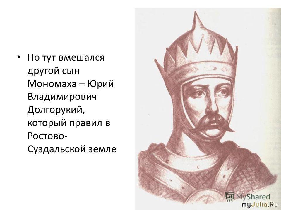 Но тут вмешался другой сын Мономаха – Юрий Владимирович Долгорукий, который правил в Ростово- Суздальской земле