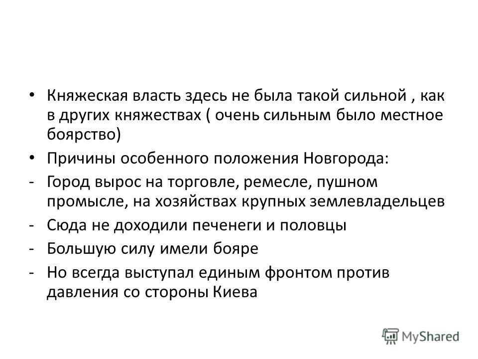Княжеская власть здесь не была такой сильной, как в других княжествах ( очень сильным было местное боярство) Причины особенного положения Новгорода: -Город вырос на торговле, ремесле, пушном промысле, на хозяйствах крупных землевладельцев -Сюда не до