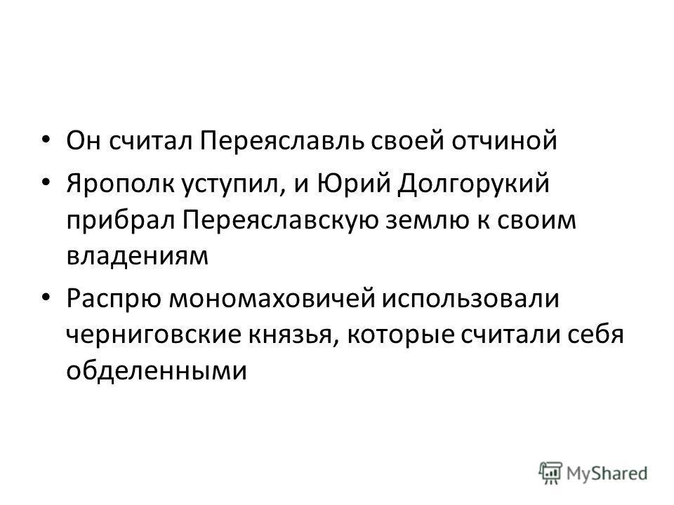 Он считал Переяславль своей отчиной Ярополк уступил, и Юрий Долгорукий прибрал Переяславскую землю к своим владениям Распрю мономаховичей использовали черниговские князья, которые считали себя обделенными