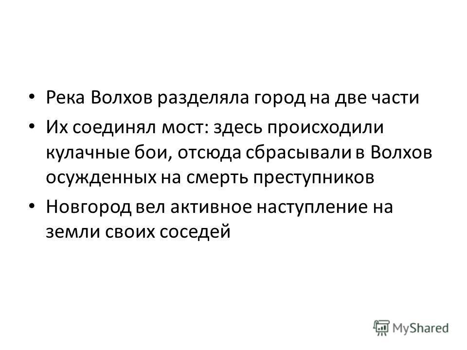 Река Волхов разделяла город на две части Их соединял мост: здесь происходили кулачные бои, отсюда сбрасывали в Волхов осужденных на смерть преступников Новгород вел активное наступление на земли своих соседей