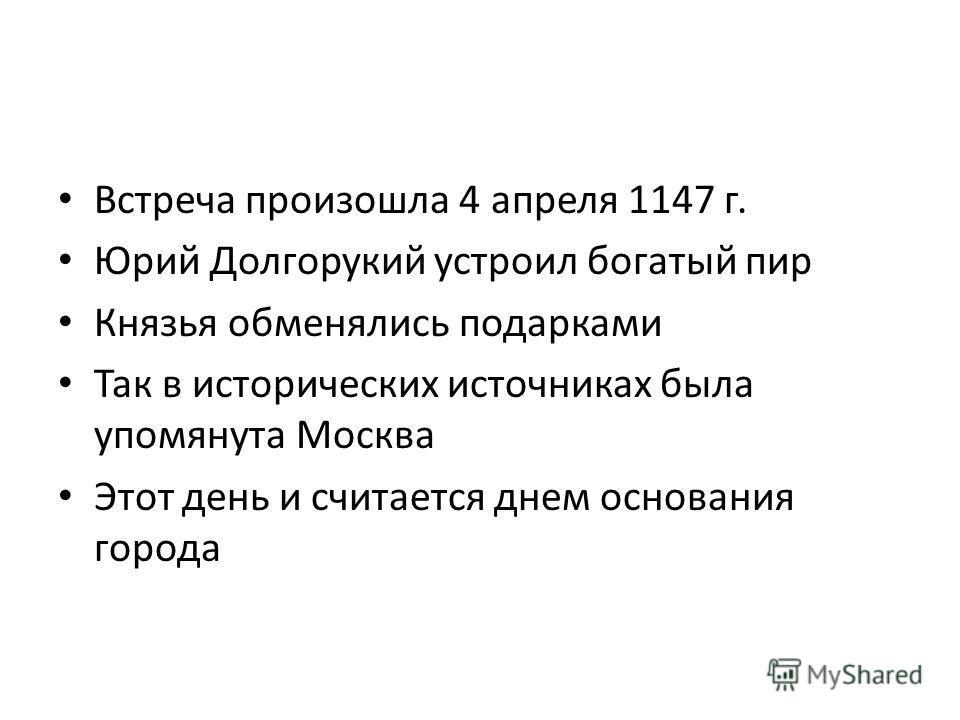 Встреча произошла 4 апреля 1147 г. Юрий Долгорукий устроил богатый пир Князья обменялись подарками Так в исторических источниках была упомянута Москва Этот день и считается днем основания города