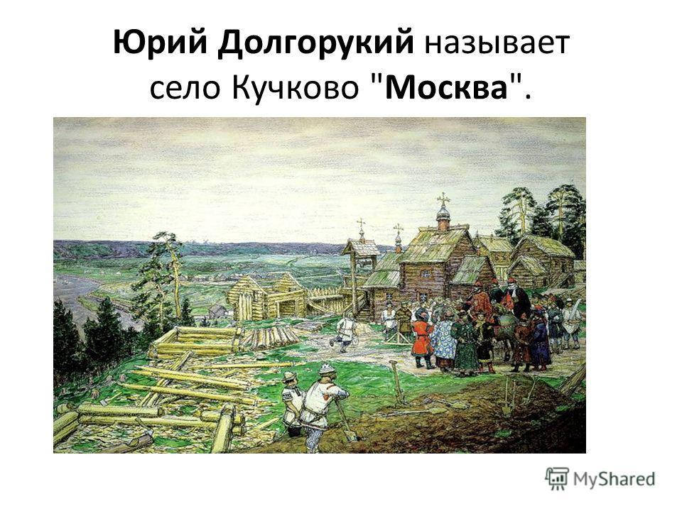 Юрий Долгорукий нaзывает село Кучково Москва.