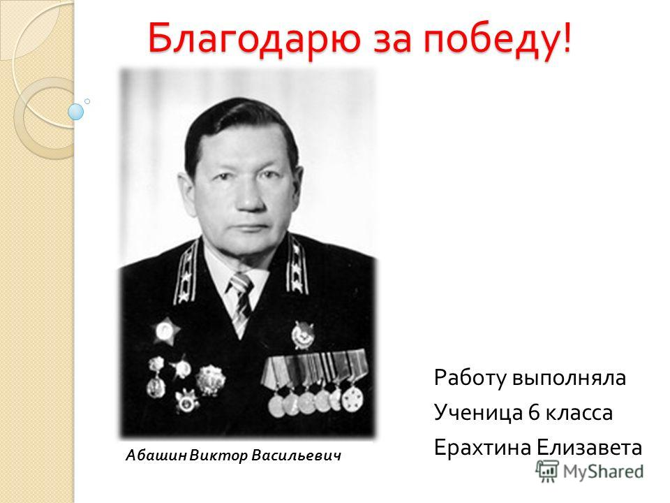 Благодарю за победу ! Работу выполняла Ученица 6 класса Ерахтина Елизавета Абашин Виктор Васильевич