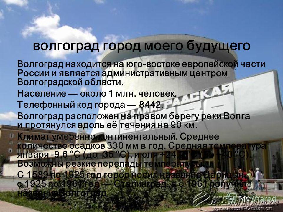 волгоград город моего будущего Волгоград находится на юго-востоке европейской части России и является административным центром Волгоградской области. Население около 1 млн. человек. Телефонный код города 8442. Волгоград расположен на правом берегу ре