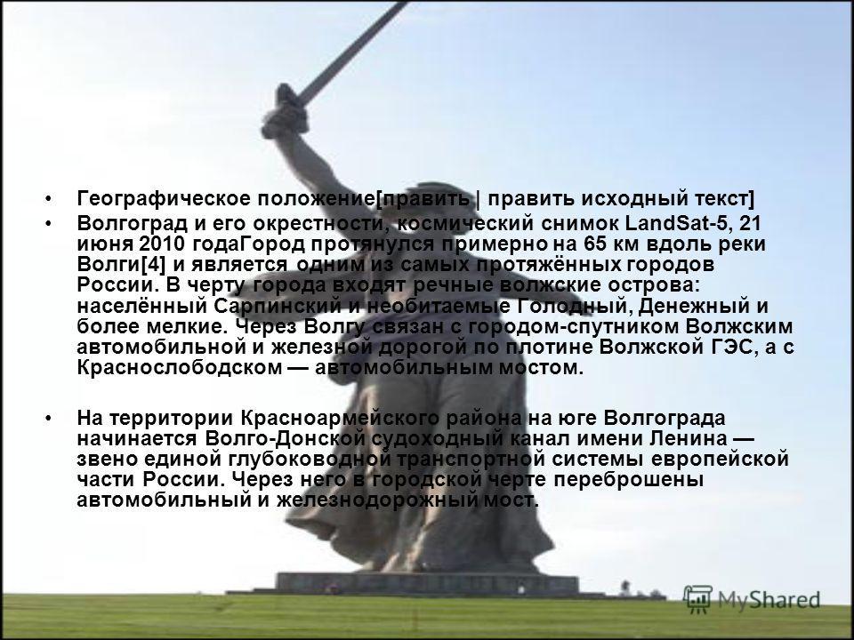 Географическое положение[править | править исходный текст] Волгоград и его окрестности, космический снимок LandSat-5, 21 июня 2010 года Город протянулся примерно на 65 км вдоль реки Волги[4] и является одним из самых протяжённых городов России. В чер