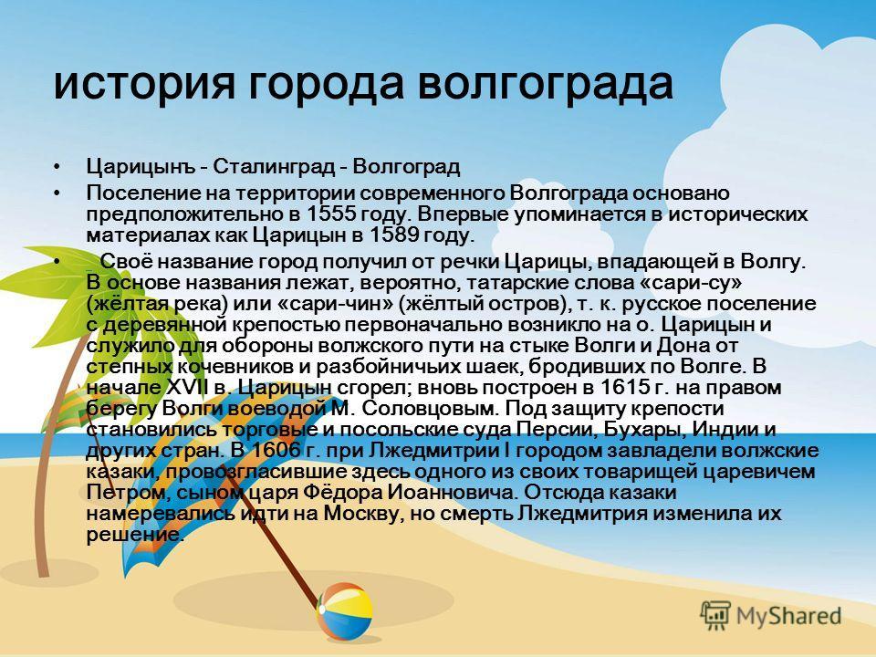 история города волгограда Царицынъ - Сталинград - Волгоград Поселение на территории современного Волгограда основано предположительно в 1555 году. Впервые упоминается в исторических материалах как Царицын в 1589 году. Своё название город получил от р