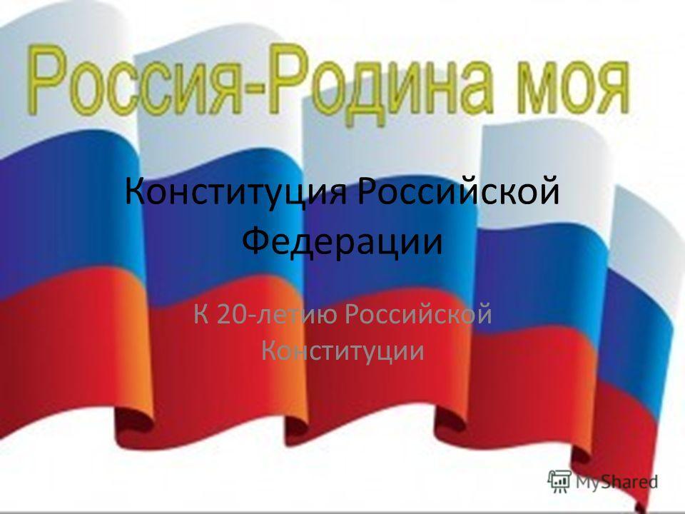 Конституция Российской Федерации К 20-летию Российской Конституции