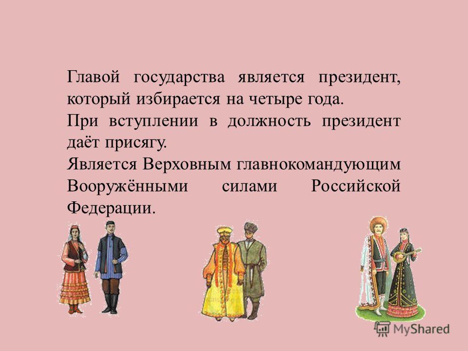 Главой государства является президент, который избирается на четыре года. При вступлении в должность президент даёт присягу. Является Верховным главнокомандующим Вооружёнными силами Российской Федерации.