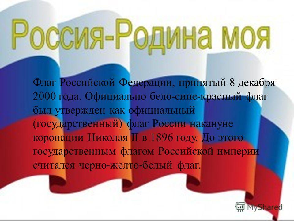 Флаг Российской Федерации, принятый 8 декабря 2000 года. Официально бело-сине-красный флаг был утвержден как официальный (государственный) флаг России накануне коронации Николая II в 1896 году. До этого государственным флагом Российской империи счита