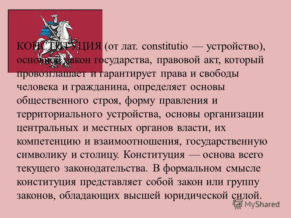 КОНСТИТУЦИЯ (от лат. constitutio устройство), основной закон государства, правовой акт, который провозглашает и гарантирует права и свободы человека и гражданина, определяет основы общественного строя, форму правления и территориального устройства, о