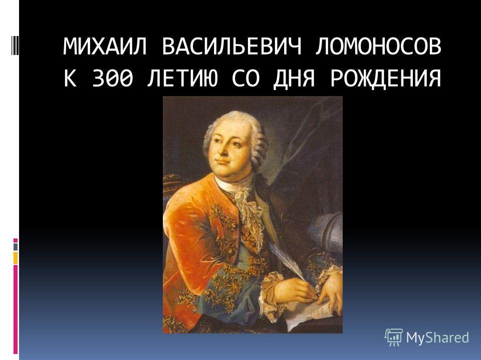 МИХАИЛ ВАСИЛЬЕВИЧ ЛОМОНОСОВ К 300 ЛЕТИЮ СО ДНЯ РОЖДЕНИЯ