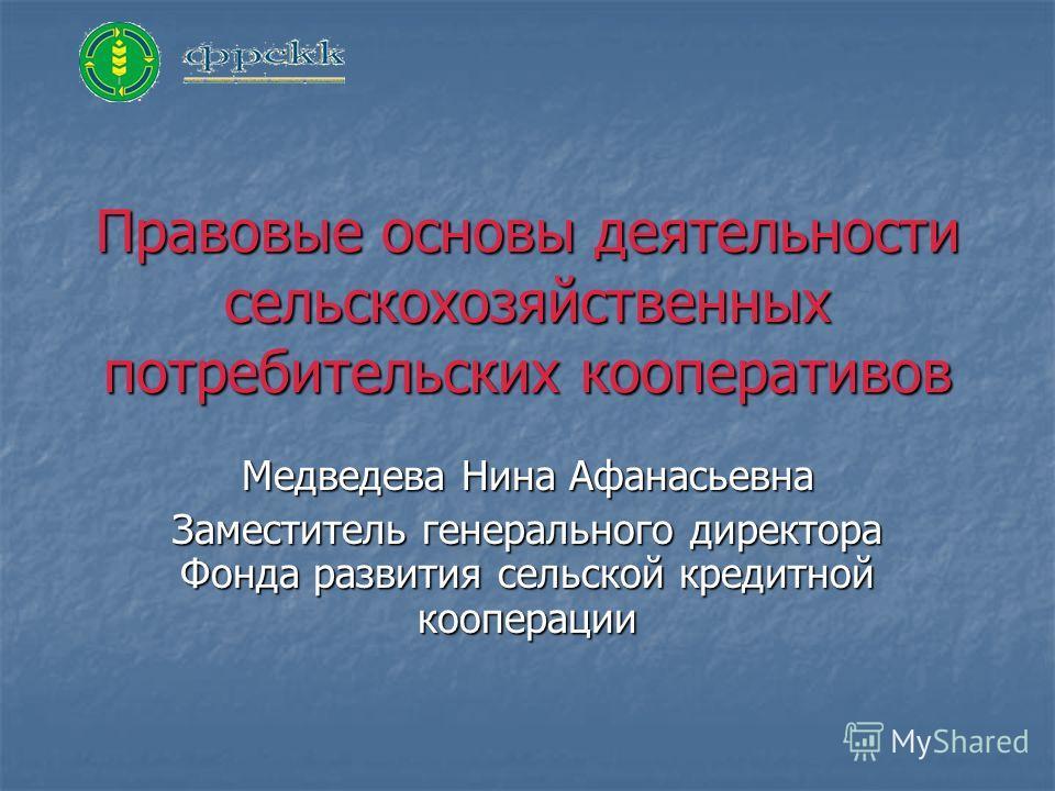 Правовые основы деятельности сельскохозяйственных потребительских кооперативов Медведева Нина Афанасьевна Заместитель генерального директора Фонда развития сельской кредитной кооперации