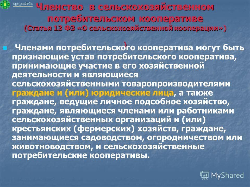 Членство в сельскохозяйственном потребительском кооперативе (Статья 13 ФЗ «О сельскохозяйственной кооперации») ) Членами потребительского кооператива могут быть признающие устав потребительского кооператива, принимающие участие в его хозяйственной де