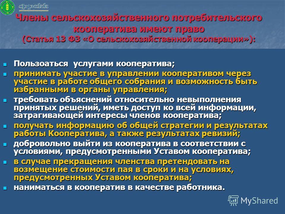 Члены сельскохозяйственного потребительского кооператива имеют право (Статья 13 ФЗ «О сельскохозяйственной кооперации»): Пользоаться услугами кооператива; Пользоаться услугами кооператива; принимать участие в управлении кооперативом через участие в р