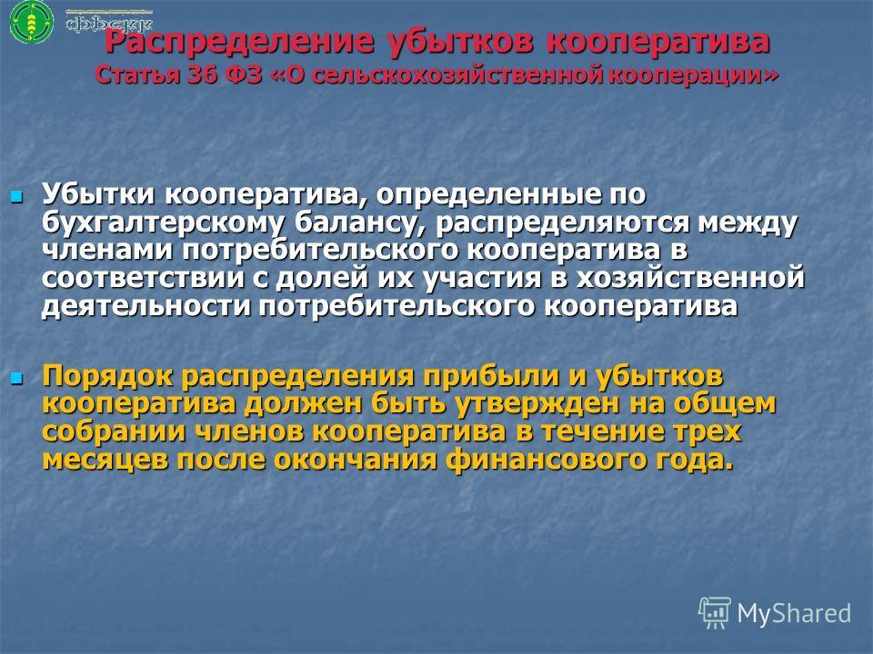 Распределение убытков кооператива Статья 36 ФЗ «О сельскохозяйственной кооперации» Убытки кооператива, определенные по бухгалтерскому балансу, распределяются между членами потребительского кооператива в соответствии с долей их участия в хозяйственной