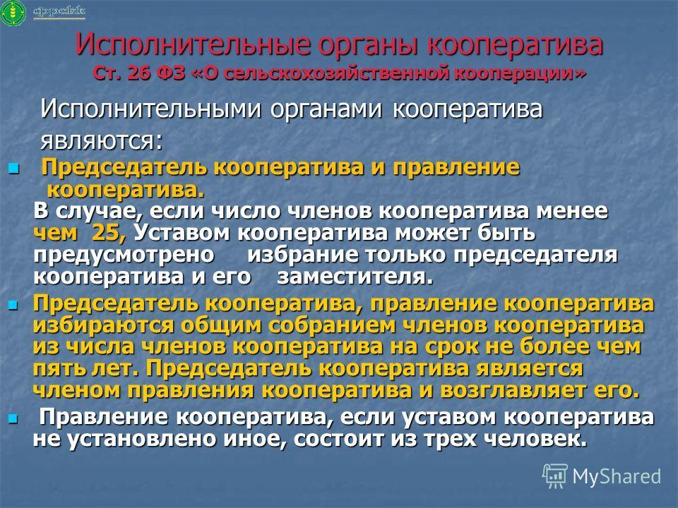 Исполнительные органы кооператива Ст. 26 ФЗ «О сельскохозяйственной кооперации» Исполнительными органами кооператива Исполнительными органами кооператива являются: являются: Председатель кооператива и правление Председатель кооператива и правление ко