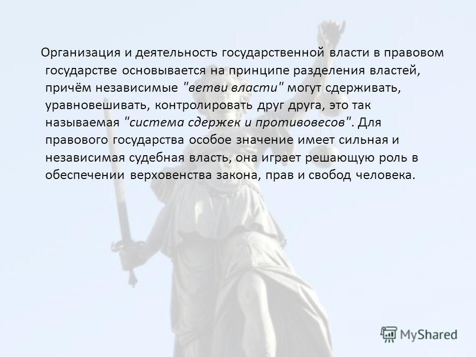 Организация и деятельность государственной власти в правовом государстве основывается на принципе разделения властей, причём независимые