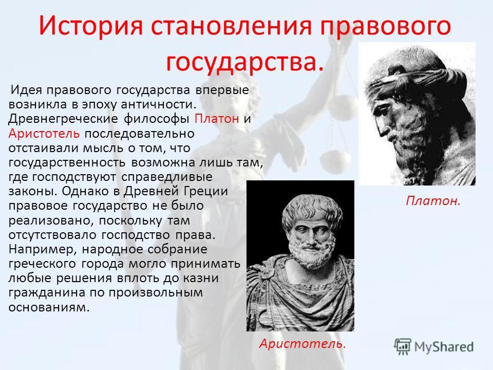 История становления правового государства. Идея правового государства впервые возникла в эпоху античности. Древнегреческие философы Платон и Аристотель последовательно отстаивали мысль о том, что государственность возможна лишь там, где господствуют