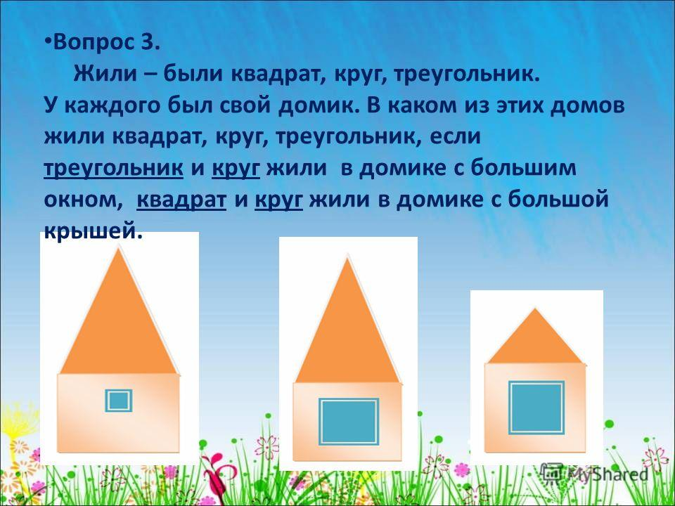Вопрос 3. Жили – были квадрат, круг, треугольник. У каждого был свой домик. В каком из этих домов жили квадрат, круг, треугольник, если треугольник и круг жили в домике с большим окном, квадрат и круг жили в домике с большой крышей.