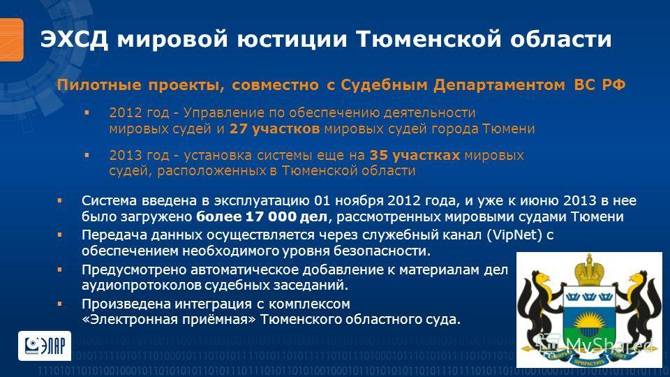 ЭХСД мировой юстиции Тюменской области Пилотные проекты, совместно с Судебным Департаментом ВС РФ 2012 год - Управление по обеспечению деятельности мировых судей и 27 участков мировых судей города Тюмени 2013 год - установка системы еще на 35 участка