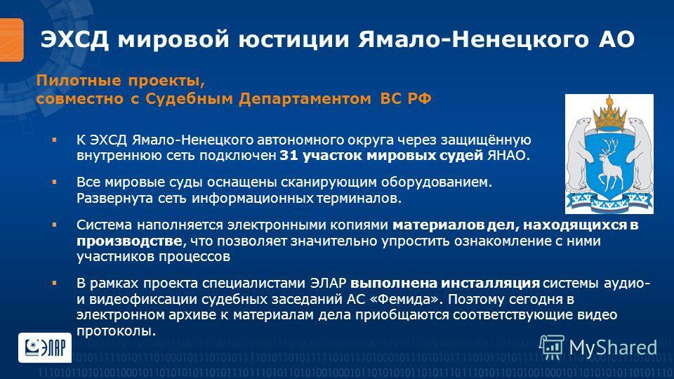 ЭХСД мировой юстиции Ямало-Ненецкого АО К ЭХСД Ямало-Ненецкого автономного округа через защищённую внутреннюю сеть подключен 31 участок мировых судей ЯНАО. Все мировые суды оснащены сканирующим оборудованием. Развернута сеть информационных терминалов