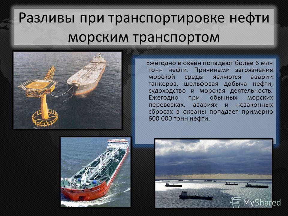 Ежегодно в океан попадают более 6 млн тонн нефти. Причинами загрязнения морской среды являются аварии танкеров, шельфовая добыча нефти, судоходство и морская деятельность. Ежегодно при обычных морских перевозках, авариях и незаконных сбросах в океаны