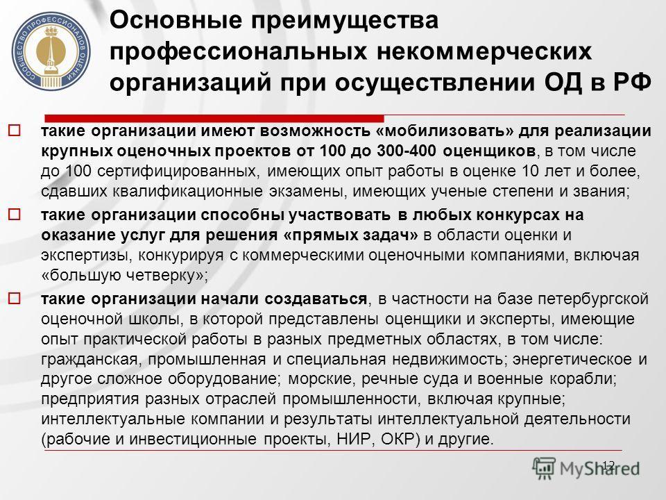 12 Основные преимущества профессиональных некоммерческих организаций при осуществлении ОД в РФ такие организации имеют возможность «мобилизовать» для реализации крупных оценочных проектов от 100 до 300-400 оценщиков, в том числе до 100 сертифицирован