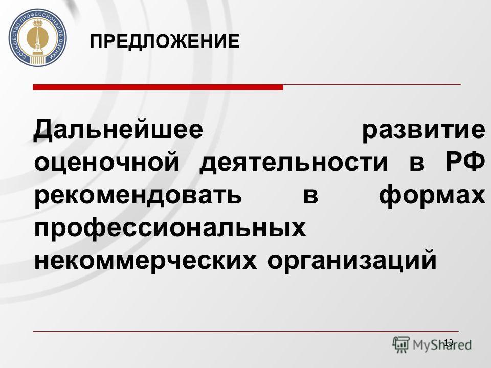 13 ПРЕДЛОЖЕНИЕ Дальнейшее развитие оценочной деятельности в РФ рекомендовать в формах профессиональных некоммерческих организаций