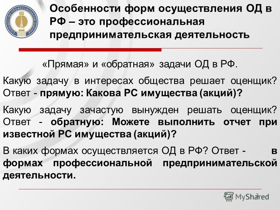 3 Особенности форм осуществления ОД в РФ – это профессиональная предпринимательская деятельность «Прямая» и «обратная» задачи ОД в РФ. Какую задачу в интересах общества решает оценщик? Ответ - прямую: Какова РС имущества (акций)? Какую задачу зачасту