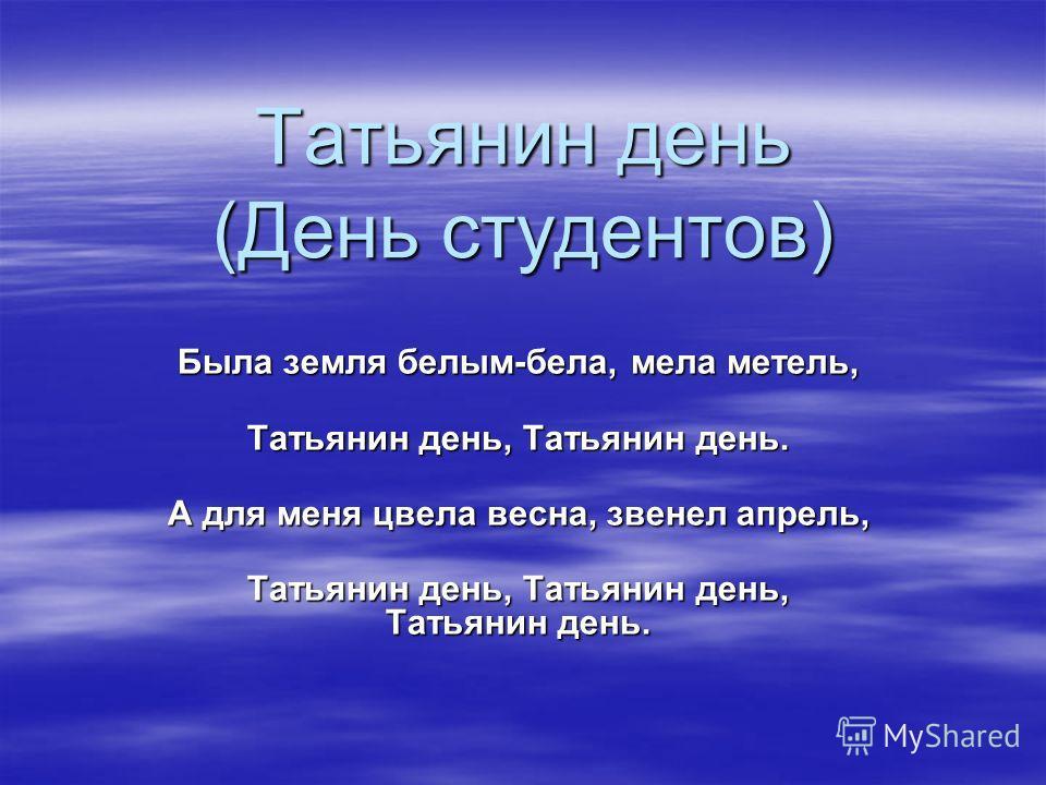 Татьянин день (День студентов) Была земля белым-бела, мела метель, Татьянин день, Татьянин день. А для меня цвела весна, звенел апрель, Татьянин день, Татьянин день, Татьянин день.