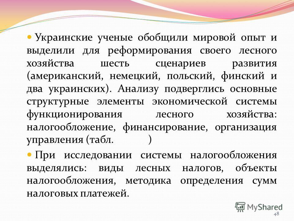 Украинские ученые обобщили мировой опыт и выделили для реформирования своего лесного хозяйства шесть сценариев развития (американский, немецкий, польский, финский и два украинских). Анализу подверглись основные структурные элементы экономической сист
