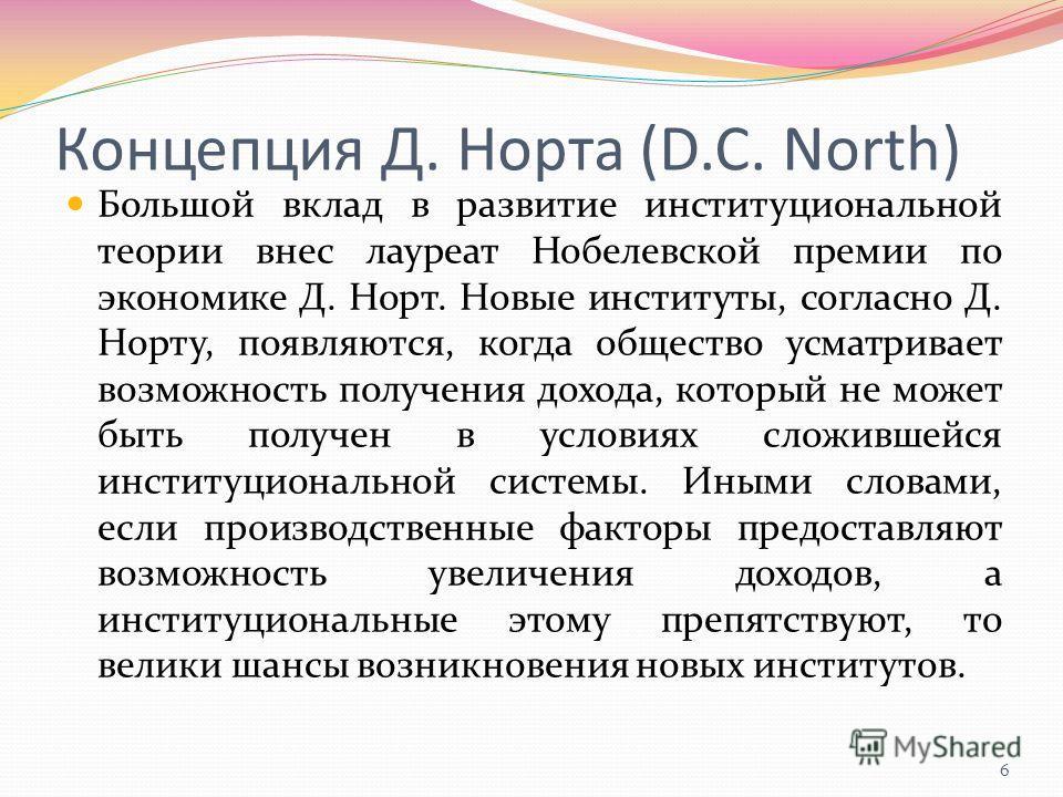 Концепция Д. Норта (D.C. North) Большой вклад в развитие институциональной теории внес лауреат Нобелевской премии по экономике Д. Норт. Новые институты, согласно Д. Норту, появляются, когда общество усматривает возможность получения дохода, который н