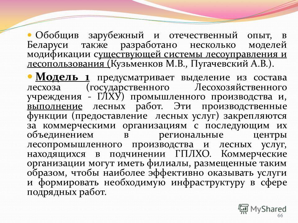 Обобщив зарубежный и отечественный опыт, в Беларуси также разработано несколько моделей модификации существующей системы лесоуправления и лесопользования (Кузьменков М.В., Пугачевский А.В.). Модель 1 предусматривает выделение из состава лесхоза (госу