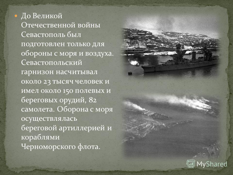 До Великой Отечественной войны Севастополь был подготовлен только для обороны с моря и воздуха. Севастопольский гарнизон насчитывал около 23 тысяч человек и имел около 150 полевых и береговых орудий, 82 самолета. Оборона с моря осуществлялась берегов