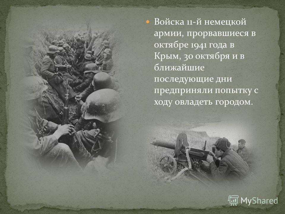 Войска 11-й немецкой армии, прорвавшиеся в октябре 1941 года в Крым, 30 октября и в ближайшие последующие дни предприняли попытку с ходу овладеть городом.