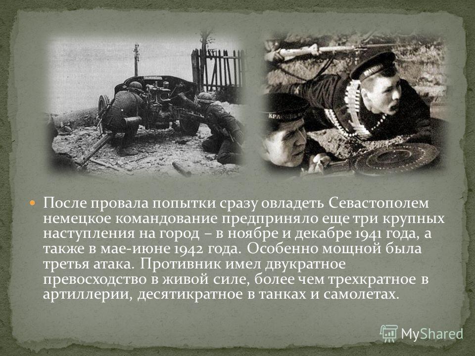 После провала попытки сразу овладеть Севастополем немецкое командование предприняло еще три крупных наступления на город – в ноябре и декабре 1941 года, а также в мае-июне 1942 года. Особенно мощной была третья атака. Противник имел двукратное превос