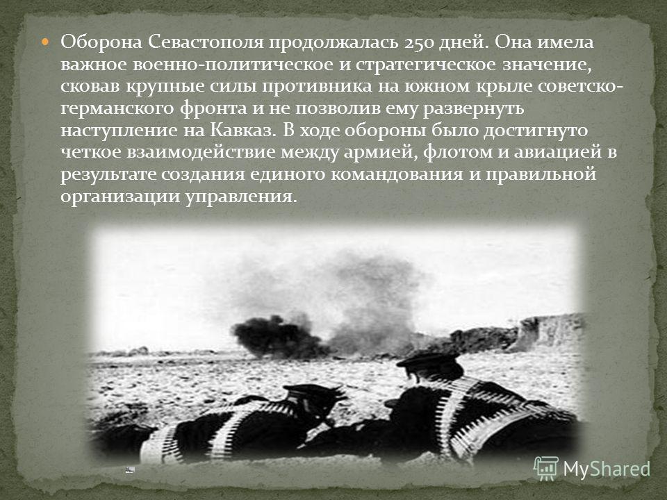 Оборона Севастополя продолжалась 250 дней. Она имела важное военно-политическое и стратегическое значение, сковав крупные силы противника на южном крыле советско- германского фронта и не позволив ему развернуть наступление на Кавказ. В ходе обороны б