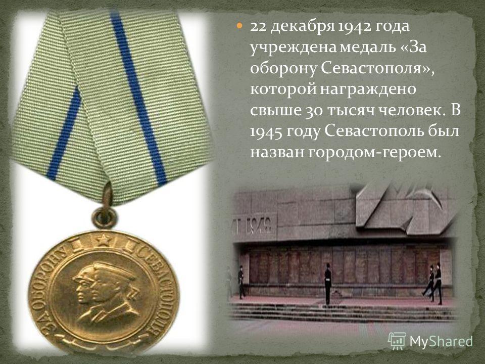 22 декабря 1942 года учреждена медаль «За оборону Севастополя», которой награждено свыше 30 тысяч человек. В 1945 году Севастополь был назван городом-героем.