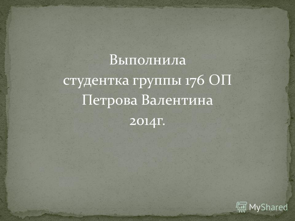 Выполнила студентка группы 176 ОП Петрова Валентина 2014 г.