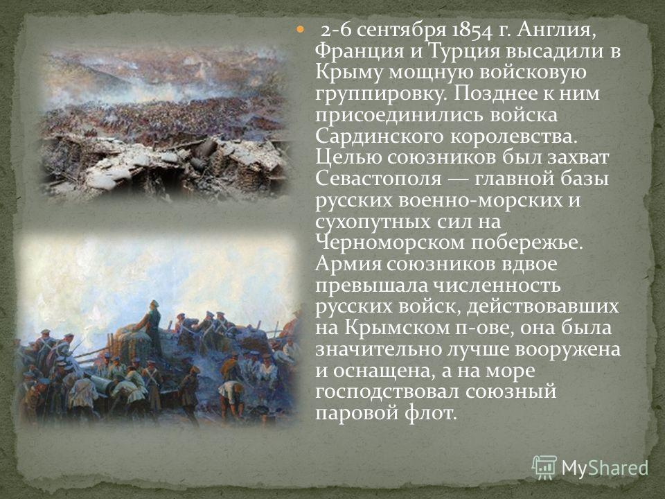 2-6 сентября 1854 г. Англия, Франция и Турция высадили в Крыму мощную войсковую группировку. Позднее к ним присоединились войска Сардинского королевства. Целью союзников был захват Севастополя главной базы русских военно-морских и сухопутных сил на Ч