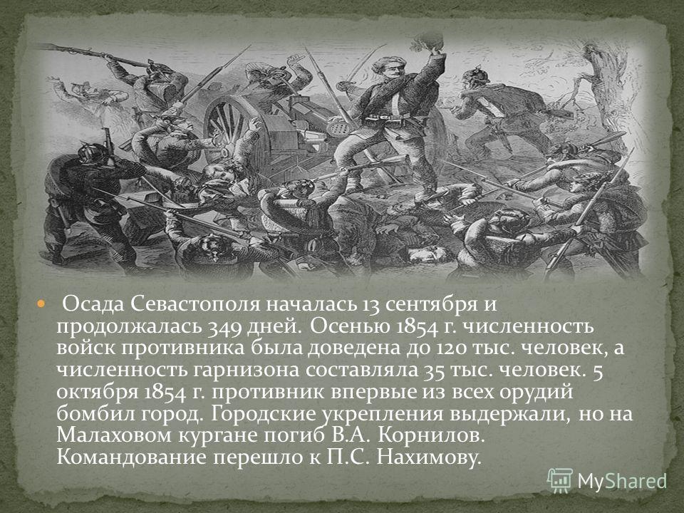 Осада Севастополя началась 13 сентября и продолжалась 349 дней. Осенью 1854 г. численность войск противника была доведена до 120 тыс. человек, а численность гарнизона составляла 35 тыс. человек. 5 октября 1854 г. противник впервые из всех орудий бомб