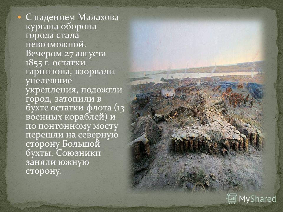 С падением Малахова кургана оборона города стала невозможной. Вечером 27 августа 1855 г. остатки гарнизона, взорвали уцелевшие укрепления, подожгли город, затопили в бухте остатки флота (13 военных кораблей) и по понтонному мосту перешли на северную