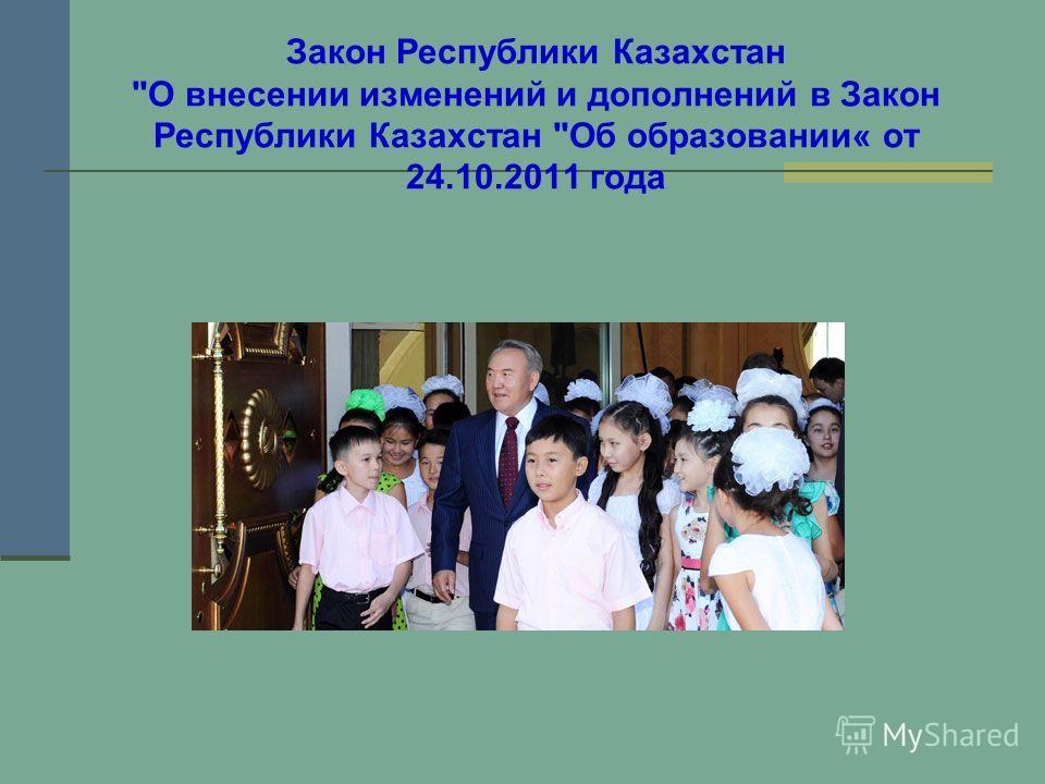 Закон Республики Казахстан О внесении изменений и дополнений в Закон Республики Казахстан Об образовании« от 24.10.2011 года