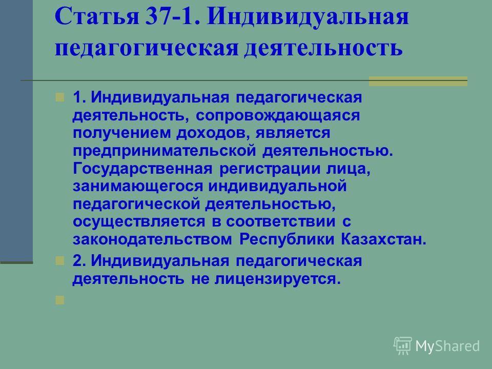 Статья 37-1. Индивидуальная педагогическая деятельность 1. Индивидуальная педагогическая деятельность, сопровождающаяся получением доходов, является предпринимательской деятельностью. Государственная регистрации лица, занимающегося индивидуальной пед