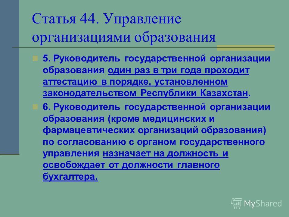 Статья 44. Управление организациями образования 5. Руководитель государственной организации образования один раз в три года проходит аттестацию в порядке, установленном законодательством Республики Казахстан. 6. Руководитель государственной организац