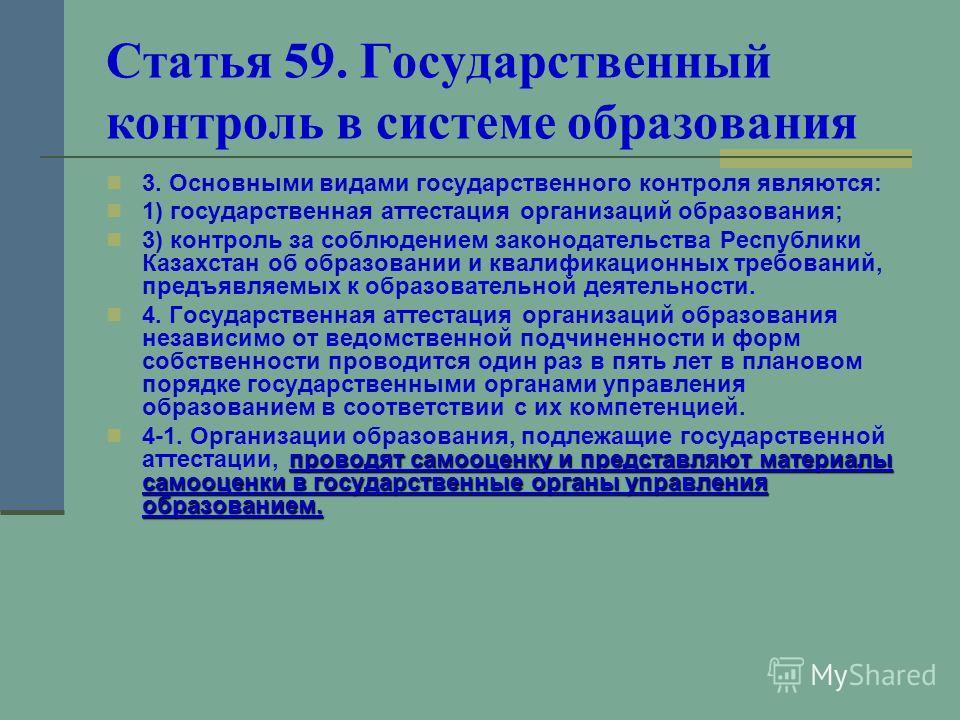 Статья 59. Государственный контроль в системе образования 3. Основными видами государственного контроля являются: 1) государственная аттестация организаций образования; 3) контроль за соблюдением законодательства Республики Казахстан об образовании и