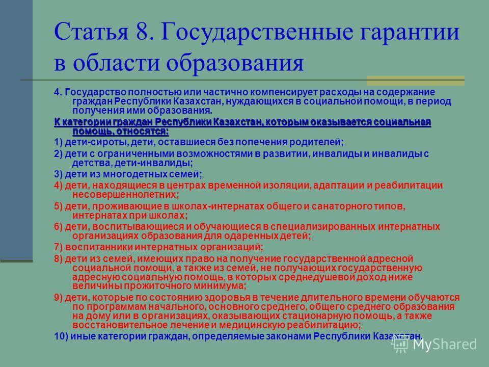 Статья 8. Государственные гарантии в области образования 4. Государство полностью или частично компенсирует расходы на содержание граждан Республики Казахстан, нуждающихся в социальной помощи, в период получения ими образования. К категории граждан Р